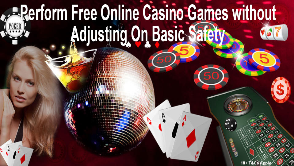 Perform Free Online Casino Games without Adjusting On Basic Safety